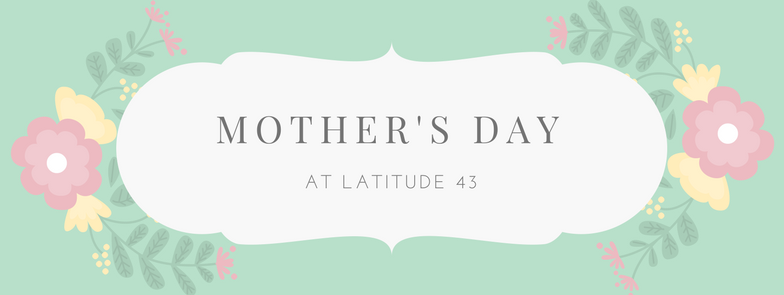 Mother's Day Specials at Latitude 43